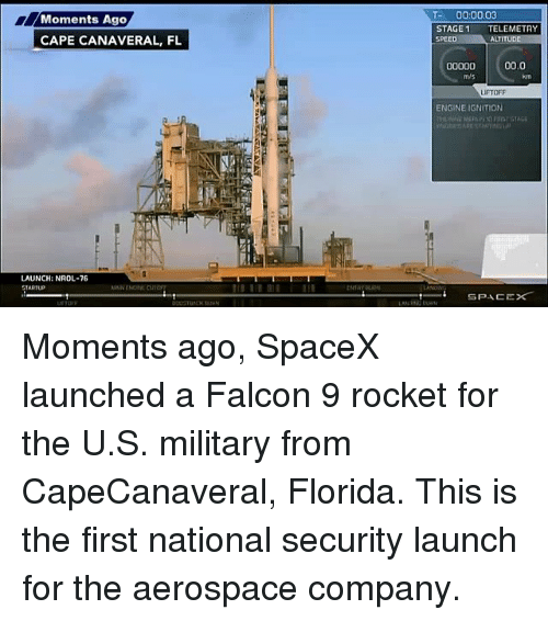 Memes, Ignition, and Florida: Moments Ago  CAPE CANAVERAL, FL  LAUNCH: NROL-76  STARTUP  III III  ENTRY  T- 00 0003  STAGE 1  TELEMETRY  SPEED  ALT  00.0  00000  m/s  LIFTOFF  ENGINE IGNITION  SPACE Moments ago, SpaceX launched a Falcon 9 rocket for the U.S. military from CapeCanaveral, Florida. This is the first national security launch for the aerospace company.