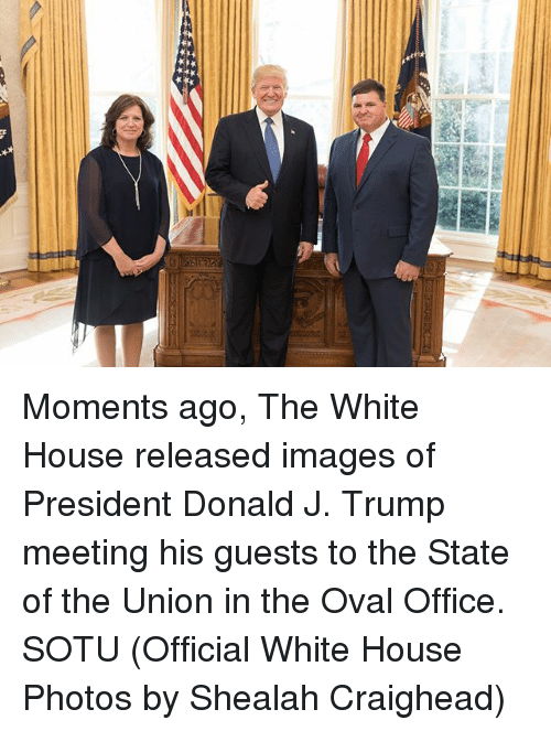 Memes, Sotu, and White House: Moments ago, The White House released images of President Donald J. Trump meeting his guests to the State of the Union in the Oval Office. SOTU (Official White House Photos by Shealah Craighead)