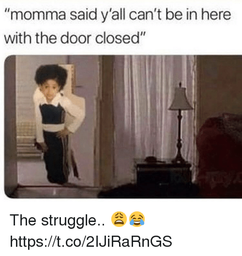 """Struggle, Door, and Momma: """"momma said y'all can't be in here  with the door closed"""" The struggle.. 😩😂 https://t.co/2IJiRaRnGS"""
