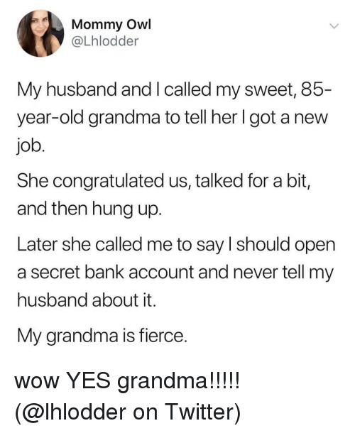 Grandma, Memes, and Twitter: Mommy Owl  @Lhlodder  My husband and I called my sweet, 85-  year-old grandma to tell her Igot a new  job  She congratulated us, talked for a bit,  and then hung up.  Later she called me to say l should open  a secret bank account and never tell my  husband about it.  My grandma is fierce. wow YES grandma!!!!! (@lhlodder on Twitter)