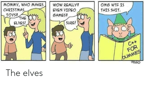 Christmas, Omg, and Shit: MOMMY, WHO MAKES  CHRISTMAS  TOYS?  THE  ELVES!  WOW REALLY?  OMG WTF IS  EVEN VIDEO  THIS SHIT.  GAMES?  SURE!  C++  FOR  OUMMIES  JEGO The elves