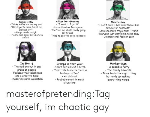 "tag yourself: Mommy's Boy  Thinks knifes are low key sexi  -""Only I get to make fun of my  siblings, wtf""  -Always ready to fight  - Tries to look scary but is a total  softie  Allison Hot-Greeves  - ""I want it, I got it""  Has a flawless Instagram  The ""tell me whats really going  on"" friend  - Tries to see the good in people  Chaotic Gay  - ""i don't care if hes dead there's no  excuse for rudeness""  Love life more tragic than Titanic  Everyone just wants him to be okay  - Unintentional fashion Icon  Im fine :)  The odd one out in any  group of people  Focuses their loneliness  into a creative field  Deserves some validation  Grampa is that you?  -Short but will cut a bitch  - ""Dont talk to me beforei've  had my coffee""  - An old soul  - Probably right in most  situations  Monkey-Man  A possible furry  The family favorite  - Tries to do the right thing  but ends up making  everything worse masterofpretending:Tag yourself, im chaotic gay"