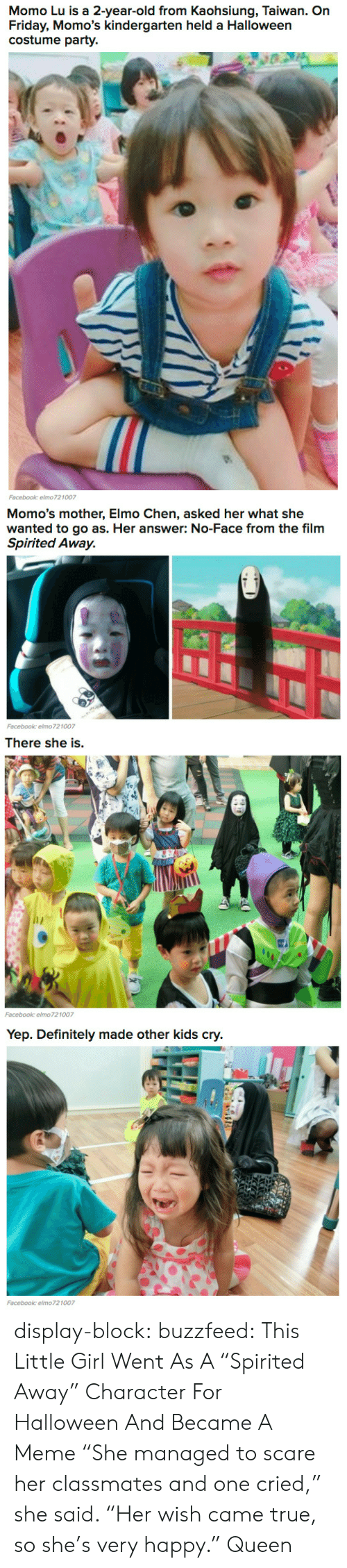 """Definitely, Elmo, and Facebook: Momo Lu is a 2-year-old from Kaohsiung, Taiwan. On  Friday, Momo's kindergarten held a Halloween  costume party.  Facebook: elmo721007   Momo's mother, Elmo Chen, asked her what she  wanted to go as. Her answer: No-Face from the film  Spirited Away.  砡丑  Facebook: elmo721007   There she is.   Yep. Definitely made other kids cry  Facebook: elmo721007 display-block:   buzzfeed:  This Little Girl Went As A """"Spirited Away"""" Character For Halloween And Became A Meme  """"She managed to scare her classmates and one cried,"""" she said. """"Her wish came true, so she's very happy.""""   Queen"""