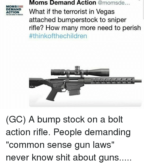 "America, Guns, and Memes: Moms Demand Action @momsde...  MOMSE  at if the terrorist in Vegas  DEMAND  ACTION  FOR GUN SENSE IN AMERICA  attached bumperstock to sniper  rifle? How many more need to perish  (GC) A bump stock on a bolt action rifle. People demanding ""common sense gun laws"" never know shit about guns....."