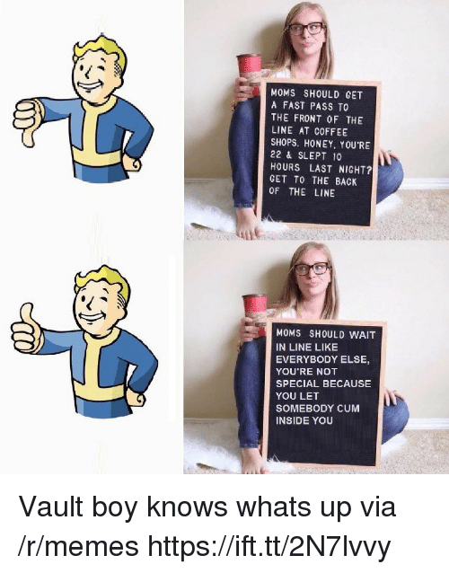 Cum Inside: MOMS SHOULD GET  A FAST PASS TO  THE FRONT OF THE  LINE AT COFFEE  SHOPS. HONEY. YOU'RE  22 & SLEPT 10  HOURS LAST NIGHT?  GET TO THE BACK  OF THE LINE  MOMS SHOULD WAIT  IN LINE LIKE  EVERYBODY ELSE,  YOU'RE NOT  SPECIAL BECAUSE  YOU LET  SOMEBODY CUM  INSIDE YOU Vault boy knows whats up via /r/memes https://ift.tt/2N7lvvy