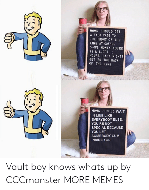Cum Inside: MOMS SHOULD GET  A FAST PASS TO  THE FRONT OF THE  LINE AT COFFEE  SHOPS. HONEY. YOU'RE  22 & SLEPT 10  HOURS LAST NIGHT?  GET TO THE BACK  OF THE LINE  MOMS SHOULD WAIT  IN LINE LIKE  EVERYBODY ELSE,  YOU'RE NOT  SPECIAL BECAUSE  YOU LET  SOMEBODY CUM  INSIDE YOU Vault boy knows whats up by CCCmonster MORE MEMES