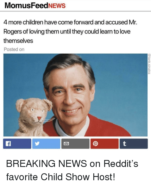 Children, Love, and News: MomusFeedNEws  4 more children have come forward and accused Mr.  Rogers of loving them until they could learn to love  themselves  Posted on BREAKING NEWS on Reddit's favorite Child Show Host!