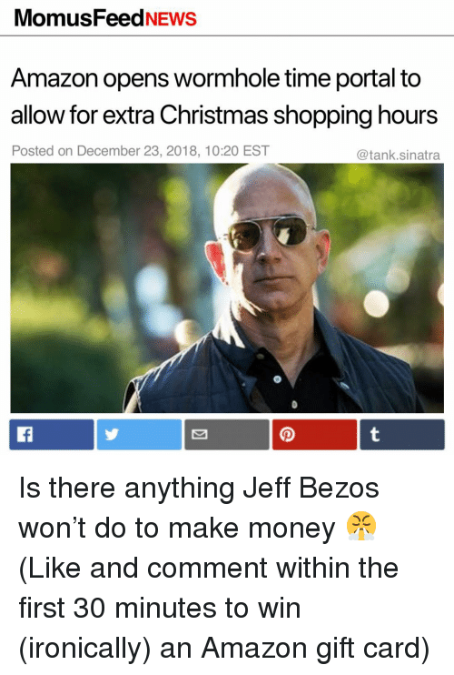 Amazon, Christmas, and Funny: MomusFeedNEws  Amazon opens wormhole time portal to  allow for extra Christmas shopping hours  Posted on December 23, 2018, 10:20 EST  @tank.sinatra Is there anything Jeff Bezos won't do to make money 😤 (Like and comment within the first 30 minutes to win (ironically) an Amazon gift card)