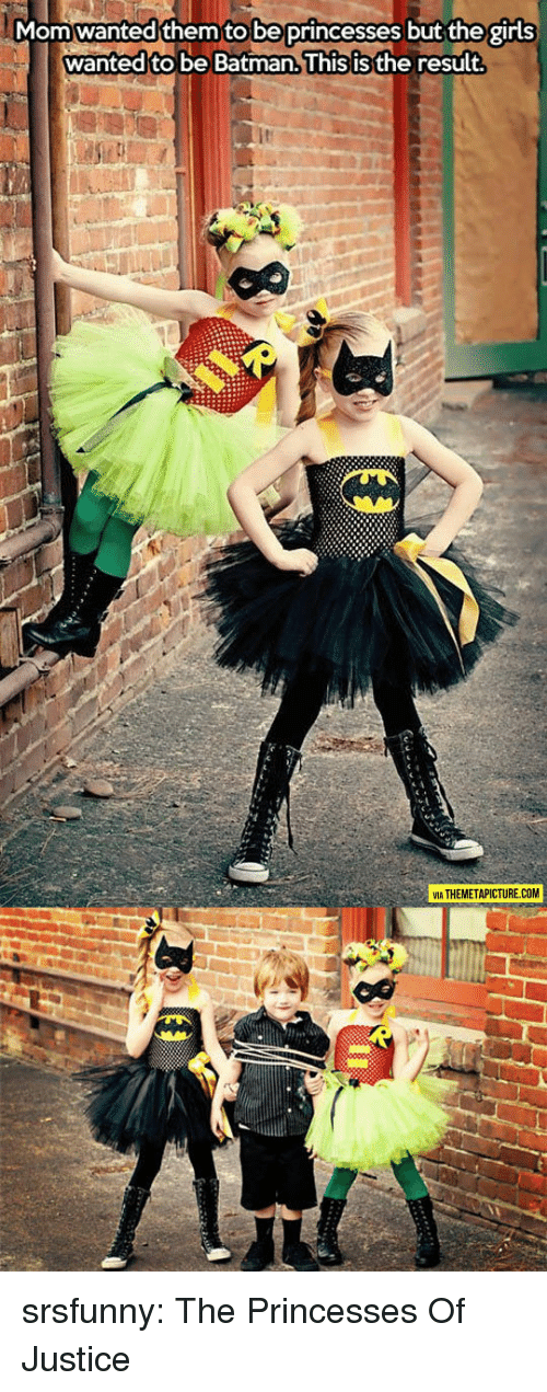 Batman, Girls, and Tumblr: Momwanted them to be princesses but the girls  wanted to be Batman.lhis isthe result  ть  VIA THEMETAPICTURE.COM srsfunny:  The Princesses Of Justice