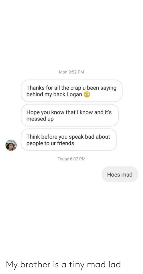 Bad, Friends, and Hoes: Mon 9:52 PM  Thanks for all the crap u been saying  behind my back Logan  Hope you know that I know and it's  messed up  Think before you speak bad about  people to ur friends  Today 6:07 PM  Hoes mad My brother is a tiny mad lad