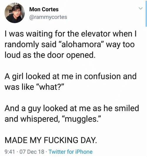 "Fucking, Iphone, and Memes: Mon Cortes  @rammycortes  I was waiting for the elevator when I  randomly said ""alohamora"" way too  loud as the door opened  A girl looked at me in confusion and  was like ""what?'""  And a guy looked at me as he smiled  and whispered, ""muggles.""  MADE MY FUCKING DAY  9:41 07 Dec 18 Twitter for iPhone"