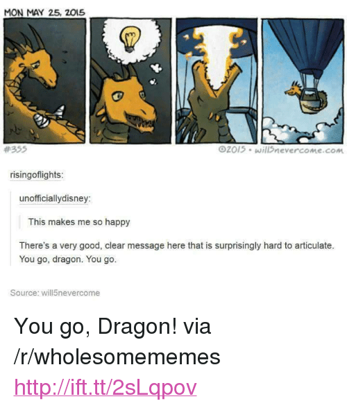 "Good, Happy, and Http: MON MAY 25, 2015  #355  2015 will nevercome.com  risingoflights  unofficiallydisney:  This makes me so happy  There's a very good, clear message here that is surprisingly hard to articulate.  You go, dragon. You go.  Source: will5nevercome <p>You go, Dragon! via /r/wholesomememes <a href=""http://ift.tt/2sLqpov"">http://ift.tt/2sLqpov</a></p>"