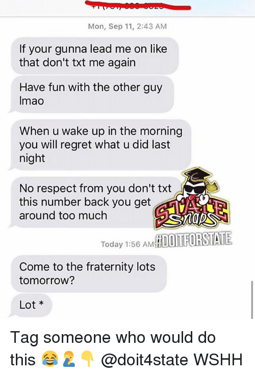 Fraternity, Memes, and Regret: Mon, Sep 11, 2:43 AM  If your gunna lead me on like  that don't txt me again  Have fun with the other guy  Imao  When u wake up in the morning  you will regret what u did last  night  No respect from you don't txt  this number back you get  around too muchh  Today 1:56 AMH  Come to the fraternity lots  tomorrow?  Lot Tag someone who would do this 😂🤦‍♂️👇 @doit4state WSHH