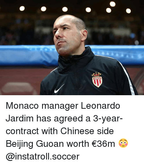 Beijing, Memes, and Soccer: Monaco manager Leonardo Jardim has agreed a 3-year-contract with Chinese side Beijing Guoan worth €36m 😳 @instatroll.soccer