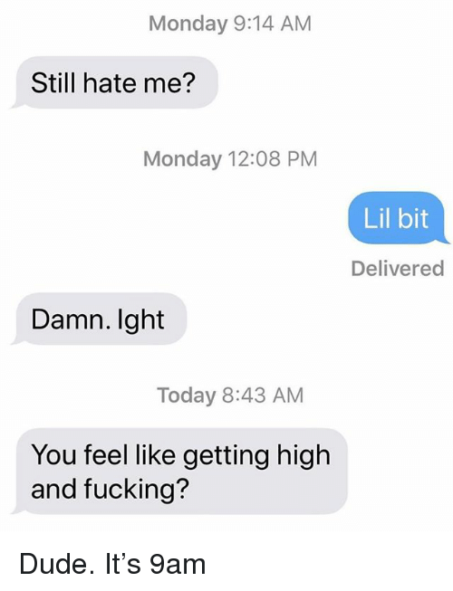 Dude, Fucking, and Relationships: Monday 9:14 AM  Still hate me?  Monday 12:08 PM  Lil bit  Delivered  Damn. Ight  Today 8:43 AM  You feel like getting high  and fucking? Dude. It's 9am