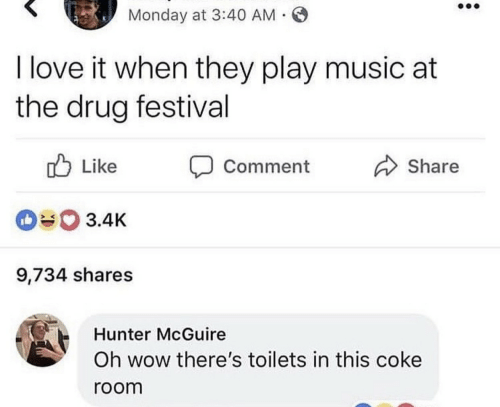 Love, Music, and Wow: Monday at 3:40 AM .  I love it when they play music at  the drug festival  Like  Share  Comment  3.4K  9,734 shares  Hunter McGuire  Oh wow there's toilets in this coke  room