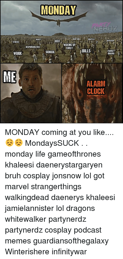 Bruh, Clock, and Crazy: MONDAY  MN ANXIETY  CRAZY X  CRAP JOB  DEPRESSION  DEBT  STRESS  WAKING UP  EARLY  RESPONSIBILITIES  SCHOOL  FAMILY  DRAMA  ME  ALARM  CLOCK MONDAY coming at you like.... 😣😣 MondaysSUCK . . monday life gameofthrones khaleesi daenerystargaryen bruh cosplay jonsnow lol got marvel strangerthings walkingdead daenerys khaleesi jamielannister lol dragons whitewalker partynerdz partynerdz cosplay podcast memes guardiansofthegalaxy Winterishere infinitywar