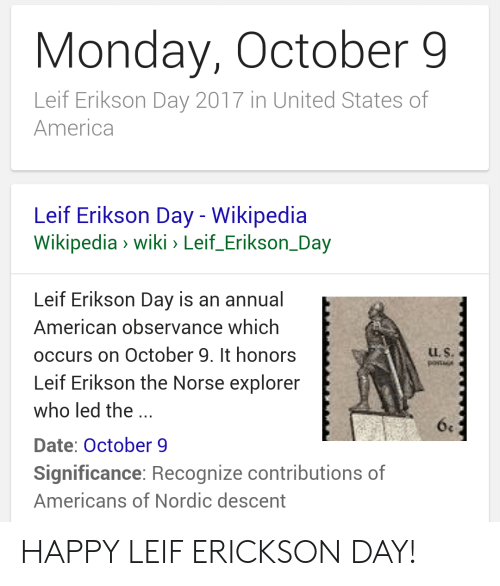 America, Wikipedia, and American: Monday, October 9  Leif Erikson Day 2017 in United States of  America  Leif Erikson Day - Wikipedia  Wikipedia» wiki Leif-Erikson-Day  Leif Erikson Day is an annual  American observance which  occurs on October 9. It honors  Leif Erikson the Norse explorer  who led the  Date: October 9  Significance: Recognize contributions of  Americans of Nordic descent  Lu. S. HAPPY LEIF ERICKSON DAY!