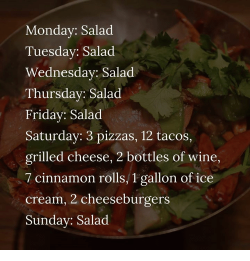 Dank, Friday, and Wine: Monday: Salad  Tuesdav: Salad  Wednesday: Salad  Thursday: Salad  Friday: Salad  Saturday: 3 pizzas, 12 tacos,  grilled cheese, 2 bottles of wine,  7 cinnamon rolls, 1 gallon of ice  cream, 2 cheeseburgers  Sunday: Salad