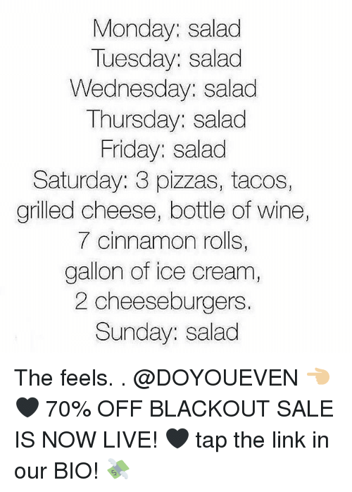 Friday, Gym, and Wine: Monday: salad  Tuesday: salad  Wednesday: salad  Thursday: salad  Friday: salad  Saturday: 3 pizzas, tacos,  grilled cheese, bottle of wine,  7 cinnamon rolls,  gallon of ice cream  2 cheeseburgers  Sunday: salad The feels. . @DOYOUEVEN 👈🏼🖤 70% OFF BLACKOUT SALE IS NOW LIVE! 🖤 tap the link in our BIO! 💸