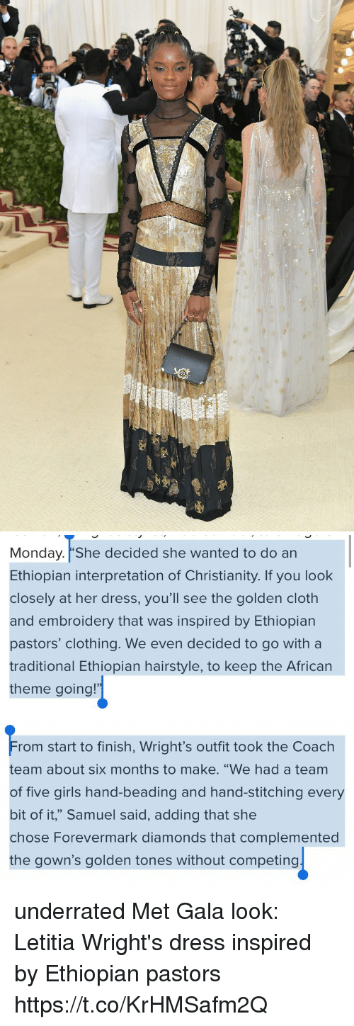 "Funny, Girls, and Dress: Monday. She decided she wanted to do an  Ethiopian interpretation of Christianity. If you look  closely at her dress, you'll see the golden cloth  and embroidery that was inspired by Ethiopian  pastors' clothing. We even decided to go witha  traditional Ethiopian hairstyle, to keep the African  theme going!   rom start to finish, Wright's outfit took the Coach  team about six months to make. ""We had a team  of five girls hand-beading and hand-stitching every  bit of it,"" Samuel said, adding that she  chose Forevermark diamonds that complemented  the gown's golden tones without competing underrated Met Gala look: Letitia Wright's dress inspired by Ethiopian pastors https://t.co/KrHMSafm2Q"