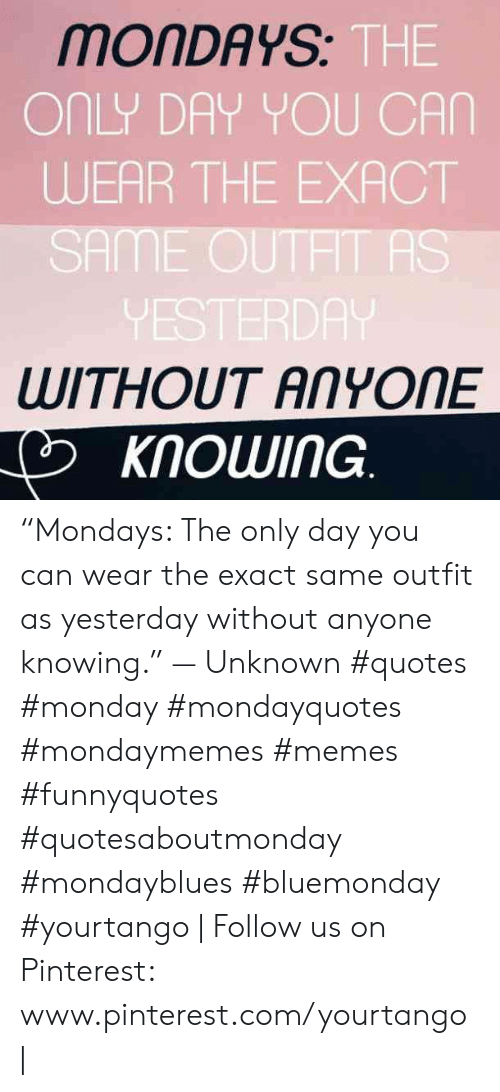 "Www Pinterest Com: MONDAYS  THE  ONLY DAY YOU CAN  WEAR THE EXACT  SAME OUTHT AS  VESTERDA  WITHOUT ANYONE  KNOWING ""Mondays: The only day you can wear the exact same outfit as yesterday without anyone knowing."" — Unknown #quotes #monday #mondayquotes #mondaymemes #memes #funnyquotes #quotesaboutmonday #mondayblues #bluemonday #yourtango 