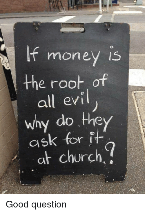 Church, Good, and Ask: moneV Is  the root of  all evi  why do they  ask for it  at church Good question