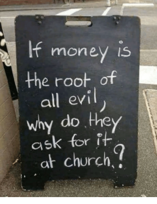 Church, Evil, and Ask: moneV IS  the root of  all evil  why do they  ask for f-  at church
