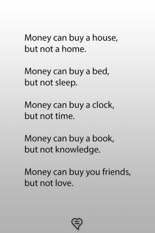 Clock, Friends, and Love: Money can buy a house,  but not a home.  Money can buy a bed,  but not sleep.  Money can buy a clock,  but not time.  Money can buy a book,  but not knowledge.  Money can buy you friends,  but not love.