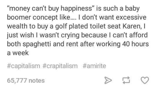 "Money Cant Buy: ""money can't buy happiness"" is such a baby  boomer concept like.. I don't want excessive  wealth to buy a golf plated toilet seat Karen, I  just wish I wasn't crying because I can't afford  both spaghetti and rent after working 40 hours  a week  #capitalism#crapitalism #amirite  65,777 notes"