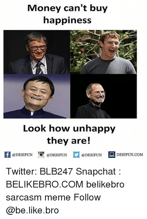 Money Cant Buy: Money can't buy  happiness  Look how unhappy  they are!  @DESIFUN 녕@DESIFUN  @DESIFUN  DESIFUN.COMM Twitter: BLB247 Snapchat : BELIKEBRO.COM belikebro sarcasm meme Follow @be.like.bro