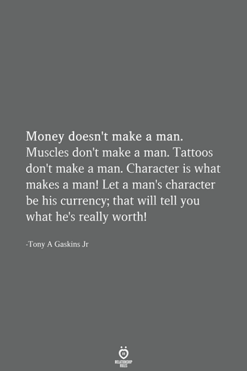 Money, Tattoos, and Make A: Money doesn't make a man.  Muscles don't make a man. Tattoos  don't make a man. Character is what  makes a man! Let a man's character  be his currency; that will tell you  what he's really worth!  -Tony A Gaskins Jr