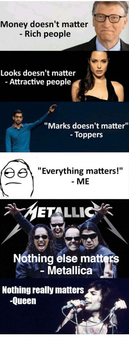 "Metallica, Money, and Queen: Money doesn't matter  Rich people  Looks doesn't matter  - Attractive people  ""Marks doesn't matter""  - Toppers  erything matters!""  - ME  METALLIC  Nothing else matters  Metallica  Nothing really matters  -Queen"
