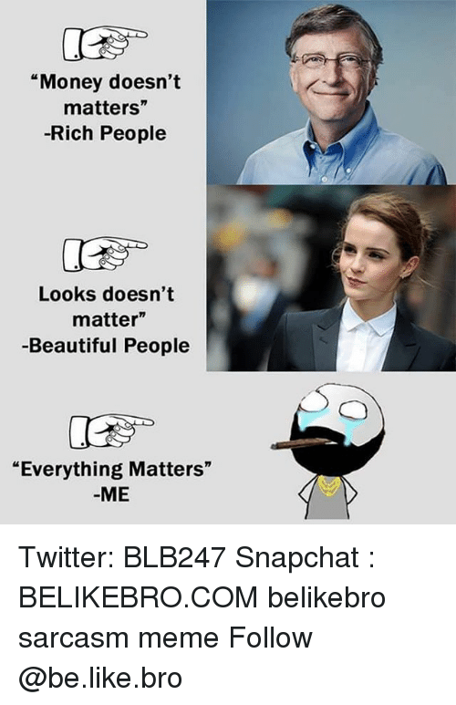 "Be Like, Beautiful, and Meme: ""Money doesn't  matters""  -Rich People  Looks doesn't  matter""  -Beautiful People  ""Everything Matters""  -ME Twitter: BLB247 Snapchat : BELIKEBRO.COM belikebro sarcasm meme Follow @be.like.bro"