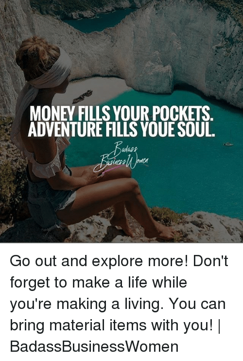 Life, Memes, and Money: MONEY FILLS YOUR POCKETS.  ADVENTURE FILLS YOUE SOUL. Go out and explore more! Don't forget to make a life while you're making a living. You can bring material items with you! | BadassBusinessWomen