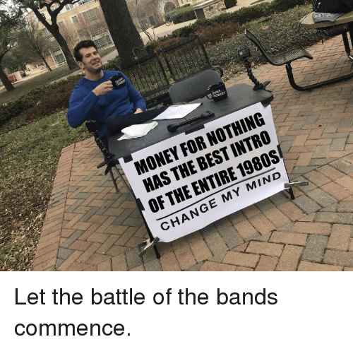 Money, Best, and Change: MONEY FOR NOTHING  HAS THE BEST INTRO  OF THE ENTIRE 1980S  CHANGE MY MIND Let the battle of the bands commence.