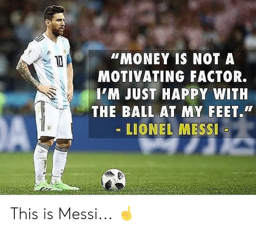 Memes, Money, and Lionel Messi: MONEY IS NOT A  MOTIVATING FACTOR.  IM JUST HAPPY WITH  THE BALL AT MY FEET.  LIONEL MESSI This is Messi... ☝️