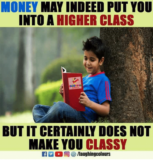 ˜»: MONEY MAY INDEED PUT YOU  INTO A HIGHER CLASS  BUT IT CERTAINLY DOES NOT  MAKE YOU CLASSY