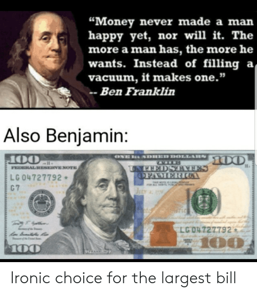"""Franklin: """"Money never made a man  happy yet, nor will it. The  more a man has, the more he  wants. Instead of filling a  vacuum, it makes one.""""  Ben Franklin  Also Benjamin:  ONE  SDHED DOLLARS  00  OO  FEDERAL RESERVE NOTE  UNPEEDSTAAFES  OFAMERICOA  LG 04727792  C 7  T OTE IS LAL  JELY 77  T LC  LG O4727792  100  100  GRANKN Ironic choice for the largest bill"""