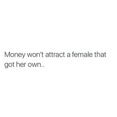 Money, Got, and Her: Money won't attract a female that  got her own