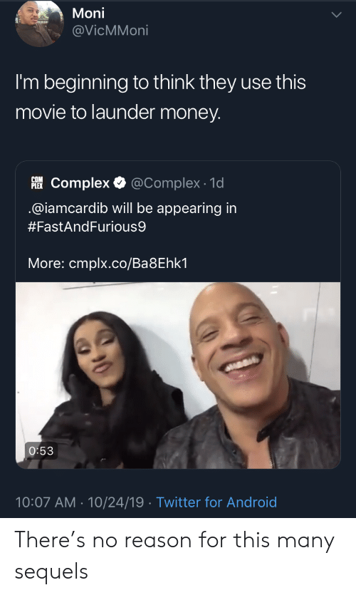 Android, Complex, and Money: Moni  @VicMMoni  I'm beginning to think they use this  movie to launder money.  PLEKComplex  @Complex 1d  @iamcardib will be appearing in  #FastAndFurious9  More: cmplx.co/Ba8Ehk1  O:53  10:07 AM 10/24/19 Twitter for Android There's no reason for this many sequels