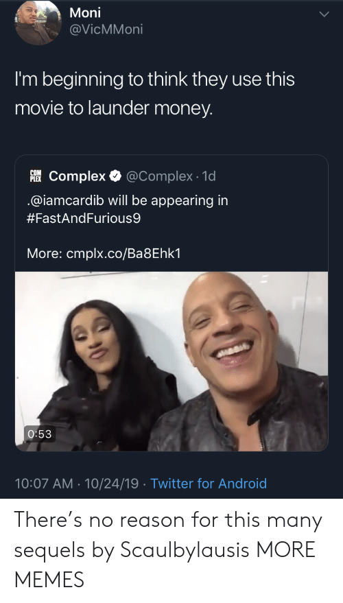 Android, Complex, and Dank: Moni  @VicMMoni  I'm beginning to think they use this  movie to launder money.  PLEKComplex  @Complex 1d  @iamcardib will be appearing in  #FastAndFurious9  More: cmplx.co/Ba8Ehk1  O:53  10:07 AM 10/24/19 Twitter for Android There's no reason for this many sequels by Scaulbylausis MORE MEMES