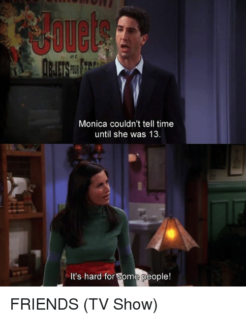 Friends (TV show): Monica couldn't tell time  until she was 13.  It's hard for Some people! FRIENDS (TV Show)