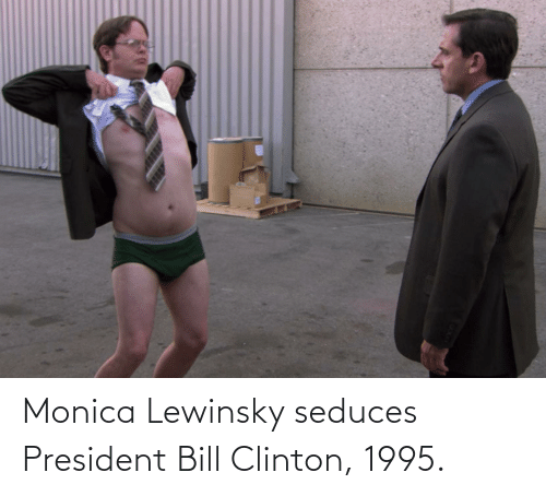 clinton: Monica Lewinsky seduces President Bill Clinton, 1995.