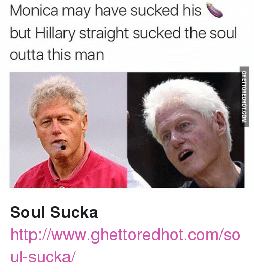 """Ghettoredhot: Monica may have sucked his  but Hillary straight sucked the soul  outta this man <p><strong>Soul Sucka</strong></p><p><a href=""""http://www.ghettoredhot.com/soul-sucka/"""">http://www.ghettoredhot.com/soul-sucka/</a></p>"""