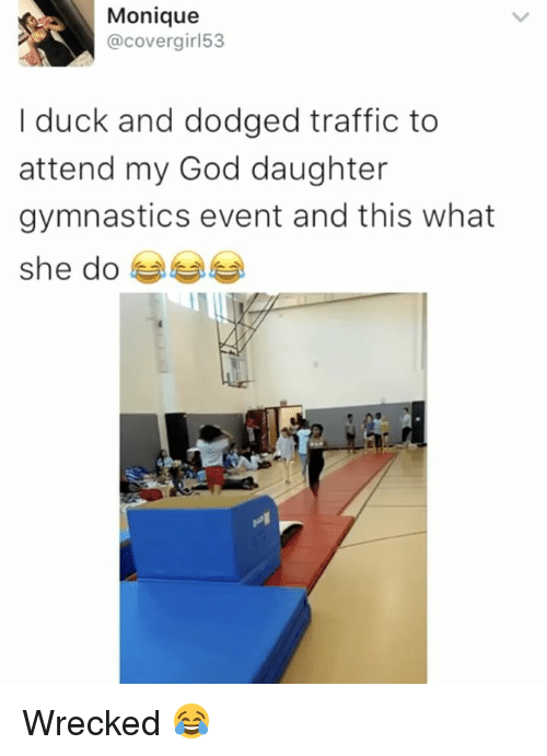 Funny, God, and Memes: Monique  @covergir 53  I duck and dodged traffic to  attend my God daughter  gymnastics event and this what  she do Wrecked 😂
