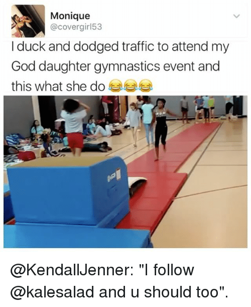 """God, Memes, and Traffic: Monique  covergir 53  I duck and dodged traffic to attend my  God daughter gymnastics event and  this what she do @KendallJenner: """"I follow @kalesalad and u should too""""."""