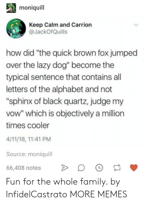 "Dank, Family, and Lazy: moniquil  Keep Calm and Carrion  JackOfQuills  how did ""the quick brown fox jumped  over the lazy dog"" become the  typical sentence that contains all  letters of the alphabet and not  ""sphinx of black quartz, judge my  vow"" which is objectively a million  times cooler  4/11/18, 11:41 PM  Source: moniquill  66,408 notesDO Fun for the whole family. by InfidelCastrato MORE MEMES"