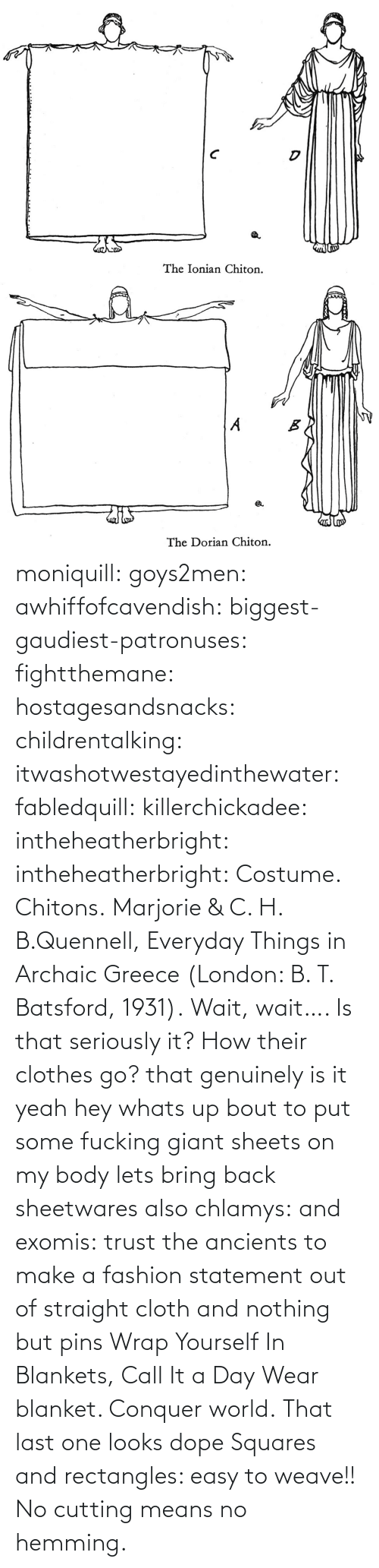 Bubble: moniquill: goys2men:  awhiffofcavendish:  biggest-gaudiest-patronuses:  fightthemane:  hostagesandsnacks:  childrentalking:  itwashotwestayedinthewater:  fabledquill:  killerchickadee:  intheheatherbright:  intheheatherbright:  Costume. Chitons.  Marjorie & C. H. B.Quennell, Everyday Things in Archaic Greece (London: B. T. Batsford, 1931).  Wait, wait…. Is that seriously it? How their clothes go?  that genuinely is it  yeah hey whats up bout to put some fucking giant sheets on my body  lets bring back sheetwares  also chlamys: and exomis:  trust the ancients to make a fashion statement out of straight cloth and nothing but pins  Wrap Yourself In Blankets, Call It a Day  Wear blanket. Conquer world.   That last one looks dope    Squares and rectangles: easy to weave!! No cutting means no hemming.