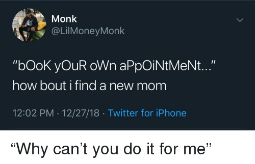 "Iphone, Twitter, and Book: Monk  @LİMoneyMonk  ""bOoK yOuR oWn aPpOiNtMeNt...""  how bout i find a new mom  12:02 PM 12/27/18 Twitter for iPhone ""Why can't you do it for me"""
